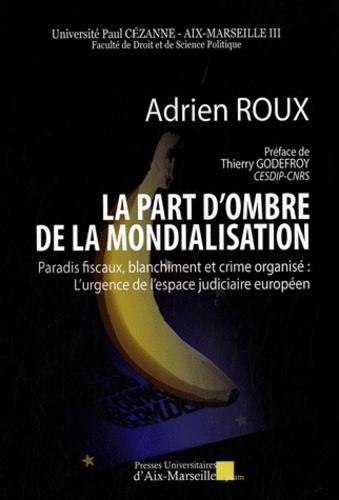 Adrien Roux - La part d'ombre de la mondialisation - Paradis fiscaux, blanchiment et crime organisé : l'urgence de l'espace judiciaire européen.