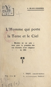 Adrienne Blanc-Péridier - L'homme qui porte la Terre et le Ciel - Mystère en un acte, joué pour la première fois aux Journées d'art religieux de 1931.
