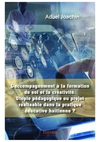 Aduel Joachin - Laccompagnement a la formation de soi et la creativite. utopie pedagogique ou projet realisable dans.