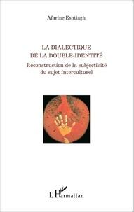 Afarine Eshtiagh - La dialectique de la double-identité - Reconstruction de la subjectivité du sujet interculturel.