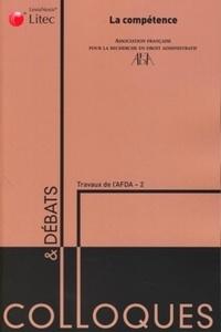 AFDA - La compétence - Actes du colloque organisé les 12 et 13 juin 2008 par l'Association française pour la recherche en droit administratif à la faculté de droit, sciences économiques et gestion de Nancy.