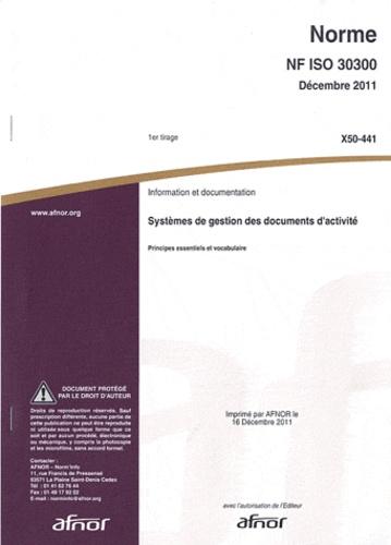 AFNOR - Norme NF ISO 30300 Information et documentation - Systèmes de gestion des documents d'activité - Principes essentiels et vocabulaire.