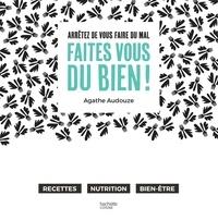 Agathe Audouze - Arrêtez de vous faire du mal, Faites vous du bien !.