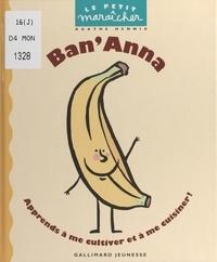 Agathe Hennig et Anne De Bouchony - Ban'Anna - Apprends à me cultiver et à me cuisiner !.