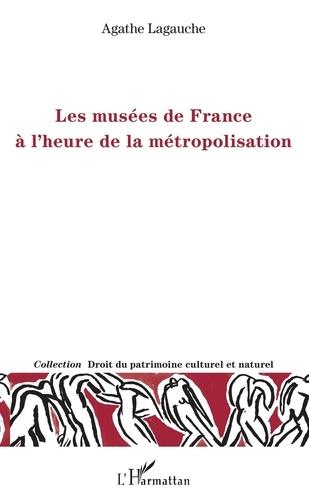 Agathe Lagauche - Les musées de France à l'heure de la métropolisation.