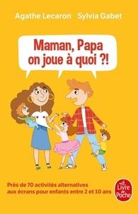 Agathe Lecaron et Sylvia Gabet - Maman, Papa, on joue à quoi ?! - Près de 70 activités alternatives aux écrans pour enfants entre 2 et 10 ans.