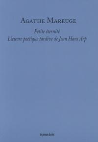 Agathe Mareuge - Petite éternité - L'oeuvre poétique tardive de Jean Hans Arp.