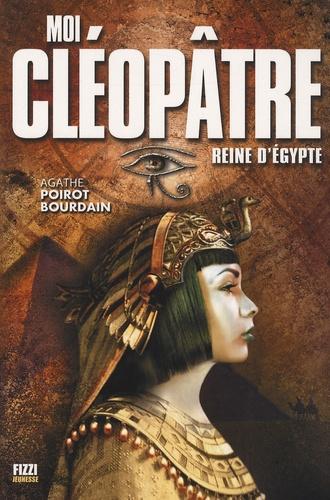 Agathe Poirot-Bourdain - Moi, Cléopâtre reine d'Egypte.