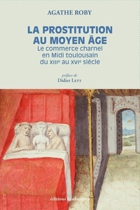 Agathe Roby - La prostitution au Moyen Age - Le commerce charnel en Midi toulousain du XIIIe au XVIe siècle.