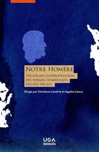 Agathe Salha et Christiane Deloince-Louette - Notre Homère - Stratégies d'appropriation des poèmes homériques (XVIe-XXIe siècle).