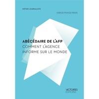 Agence France-Presse - Abécédaire de l'AFP - Comment l'agence informe sur le monde.