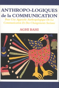 Aghi Bahi - Anthropo-logiques de la communication - Pour une approche anthropologique de la communication et des changements sociaux.