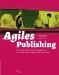 Agiles Publishing - Fokus auf den Nutzer, das Silo-Denken beenden:  Neue Wege des Publizierens für Print, Web und Apps.