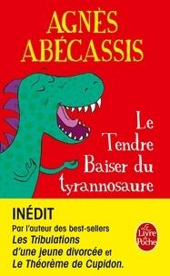 Agnès Abécassis - Le tendre baiser du tyrannosaure.