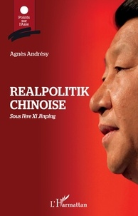 Agnès Andrésy - Realpolitik chinoise - Sous l'ère de Xi Jinping.