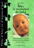 Agnès Behar - Fêtez la naissance de bébé - Comment préparer, organiser et réussir la fête de la naissance de votre enfant.