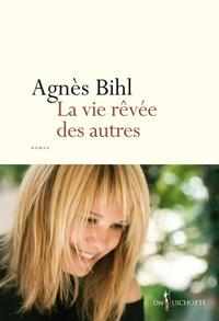 Agnès Bihl - La Vie rêvée des autres.