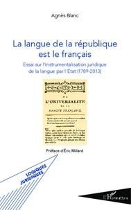 Agnès Blanc - La langue de la république est le français - Essai sur l'instrumentalisation juridique de la langue par l'Etat (1789-2013).