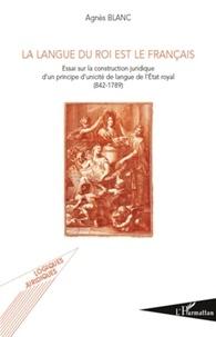 Agnès Blanc - La langue du roi est le français - Essai sur la construction juridique d'un principe d'unicité de langue de l'Etat royal.