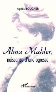 Agnès Boucher - Alma Mahler, naissance d'une ogresse.