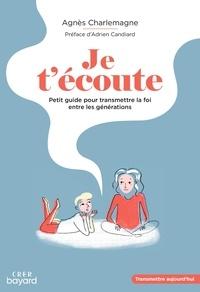 Agnès Charlemagne - Je t'écoute - Petit guide pour transmettre la foi entre les générations.
