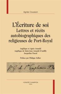 Agnès Cousson - L'écriture de soi - Lettres et récits autobiographiques des religieuses de Port-Royal.