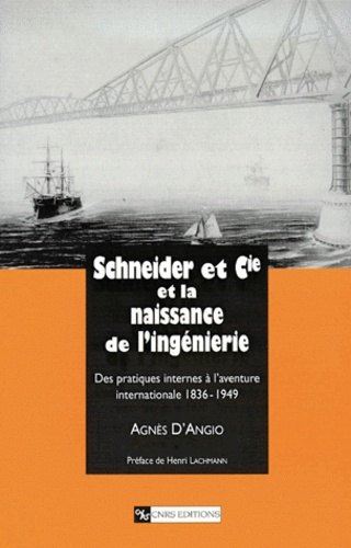 Agnès d' Angio - Schneider et Cie et la naissance de l'ingénierie - Des pratiques internes à l'aventure internationale 1836-1949.