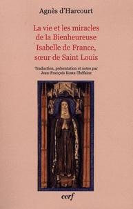 Agnès d' Harcourt - La vie et les miracles de la Bienheureuse Isabelle de France, soeur de Saint Louis.