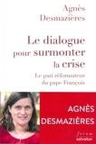 Agnès Desmazières - Le dialogue pour surmonter la crise - Le pari réformateur du pape François.