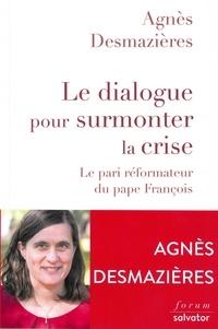 Le dialogue pour surmonter la crise- Le pari réformateur du pape François - Agnès Desmazières pdf epub