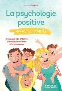Agnès Dutheil - La psychologie positive avec les enfants - Pour que vos enfants donnent le meilleur d'eux-mêmes.