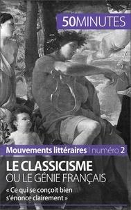 Agnès Fleury - Le classicisme ou le génie français - « Ce qui se conçoit bien s'énonce clairement ».