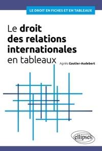 Agnès Gautier-Audebert - Le droit des relations internationales en tableaux.