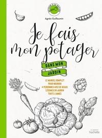 Agnès Guillaumin - Je fais mon potager dans mon jardin - Le manuel complet pour nourrir 4 personnes avec de beaux légumes du jardin toute l'année.