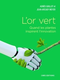 Agnès Guillot et Jean-Arcady Meyer - L'or vert - Quand les plantes inspirent l'innovation.