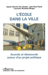 Agnès Henriot-Van Zanten et Laurence Roulleau-Berger - L'école dans la ville - Accords et désaccords autour d'un projet politique.