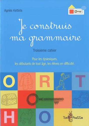 Agnès Ketella - Je construis ma grammaire - Troisième cahier : pour les dyslexiques, les débutants de tout âge, les élèves en difficulté.