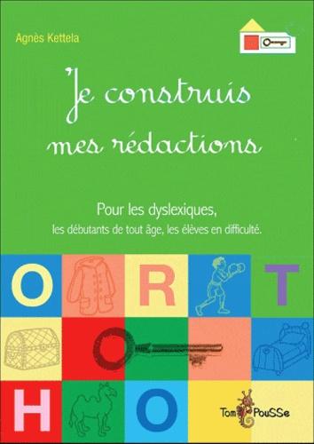 Agnès Kettela - Je construis mes rédactions - Pour les dyslexiques, les débutants de tout âge, les élèves en difficulté.