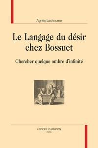Agnès Lachaume - Le langage du désir chez Bossuet - Chercher quelque ombre d'infinité.