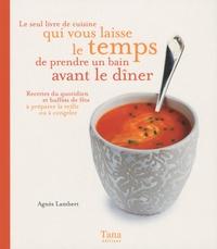 Agnès Lambert - Le seul livre de cuisine qui vous laisse le temps de prendre un bain avant le dîner - Recettes du quotidien et buffets de fête à préparer la veille ou à congeler.