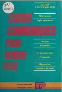 Agnès Lascougiraud - Savoir communiquer pour vendre plus : motivations, style personnel, langage, empathie, argumentation, persuasion, régulation, entretien de vente.