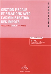 Agnès Lieuter - Gestion fiscale et relations avec l'administration des impôts BTS CGO Processus 3-1 Année - Tome 1, Cas pratiques Corrigés.