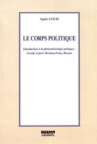 Agnès Louis - Le corps politique - Introduction à la phénoménologie politique : Arendt, Lefort, Merleau-Ponty, Ricoeur.