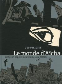 Agnès Montanari et Ugo Bertotti - Le monde d'Aïsha - Luttes et espoirs des femmes au Yémen.