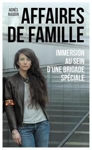 Agnès Naudin - Affaires de famille - Immersion au sein d'une brigade spéciale.