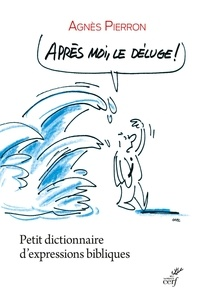 Agnès Pierron et Agnès Pierron - Après moi, le déluge ! - Petit dictionnaire d'expressions bibliques.