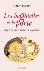 Agnès Pierron - Les Bagatelles de la porte - Précis des préliminaires amoureux.
