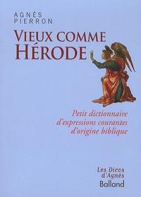 Agnès Pierron - Vieux comme Hérode - Petit dictionnaire d'expressions courantes d'origine biblique.