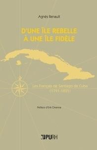 Agnès Renault - D'un île rebelle à une île fidèle - Les Français de Santiago de Cuba (1791-1825).