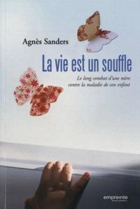 Agnès Sanders - La vie est un souffle - Le long combat d'une mère contre la maladie de son enfant.